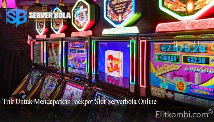 Trik Untuk Mendapatkan Jackpot Slot Serverbola Online