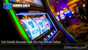 Trik Mudah Bermain Judi Slot Serverbola Online