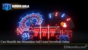 Cara Memilih dan Memainkan Judi Casino Serverbola Online