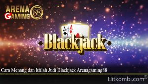 Cara Menang dan Istilah Judi Blackjack Arenagaming88